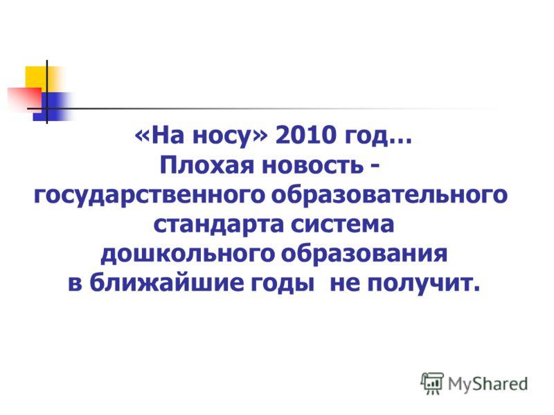 «На носу» 2010 год… Плохая новость - государственного образовательного стандарта система дошкольного образования в ближайшие годы не получит.
