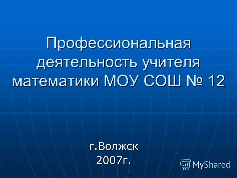 Профессиональная деятельность учителя математики МОУ СОШ 12 г.Волжск2007г.