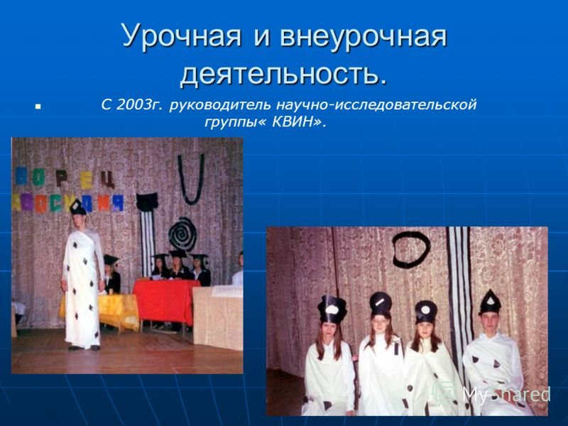 Урочная и внеурочная деятельность. С 2003г. руководитель научно-исследовательской группы« КВИН».