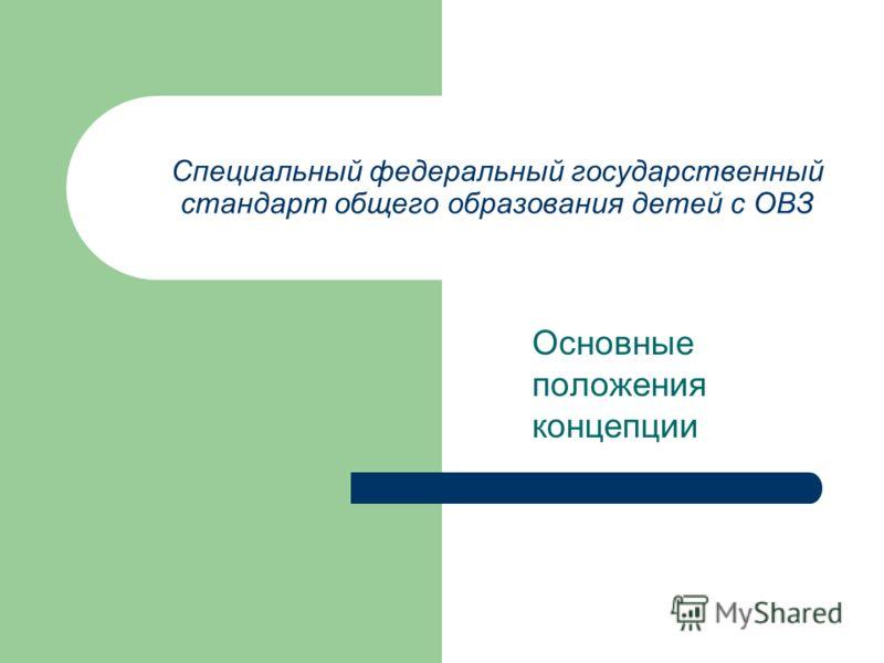 Специальный федеральный государственный стандарт общего образования детей с ОВЗ Основные положения концепции