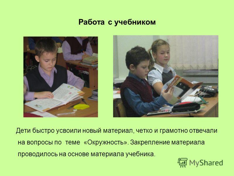 Работа с учебником Дети быстро усвоили новый материал, четко и грамотно отвечали на вопросы по теме «Окружность». Закрепление материала проводилось на основе материала учебника.