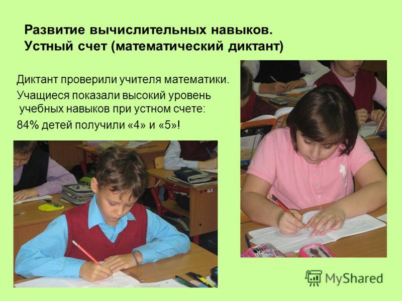 Диктант проверили учителя математики. Учащиеся показали высокий уровень учебных навыков при устном счете: 84% детей получили «4» и «5»! Развитие вычислительных навыков. Устный счет (математический диктант)