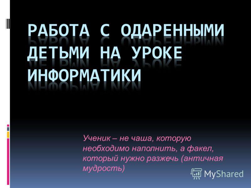 Ученик – не чаша, которую необходимо наполнить, а факел, который нужно разжечь (античная мудрость)