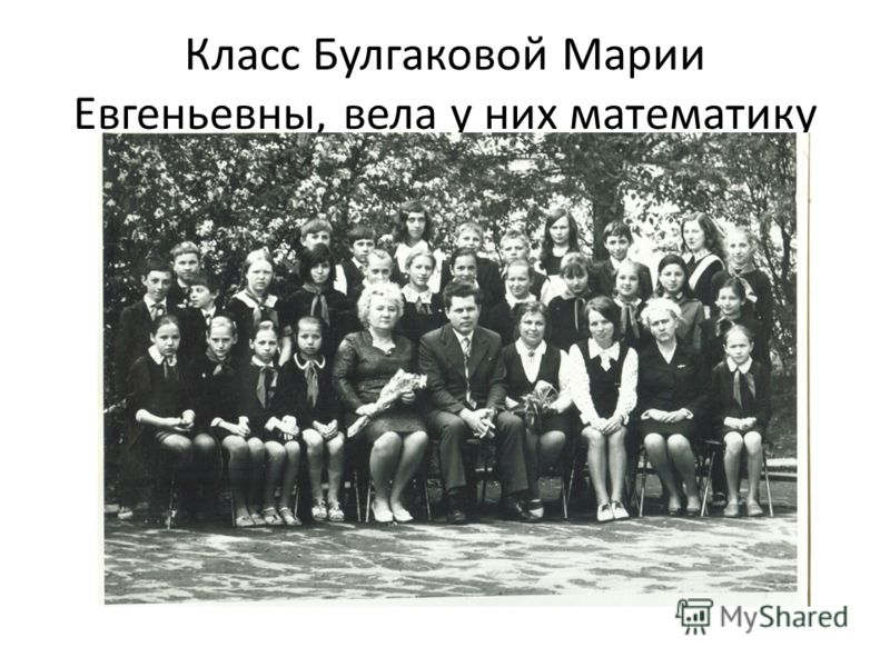 Класс Булгаковой Марии Евгеньевны, вела у них математику