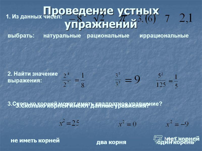 Проведение устных упражнений 1. Из данных чисел: выбрать: натуральные рациональныеиррациональные 2. Найти значение выражения: 3.Сколько корней может иметь квадратное уравнение? два корняодин корень не иметь корней 3.Сколько корней имеют данные уравне