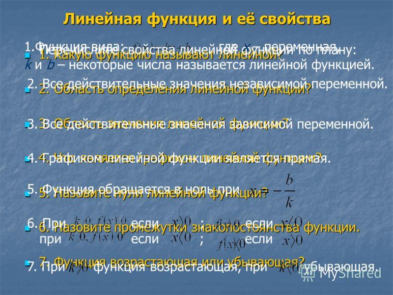 Линейная функция и её свойства 1. Какую функцию называют линейной? 1. Какую функцию называют линейной? 2. Область определения линейной функции? 2. Область определения линейной функции? 3. Область значения линейной функции? 3. Область значения линейно