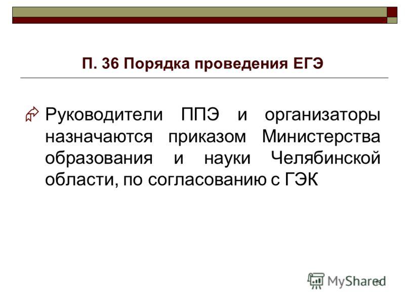 19 П. 36 Порядка проведения ЕГЭ Руководители ППЭ и организаторы назначаются приказом Министерства образования и науки Челябинской области, по согласованию с ГЭК