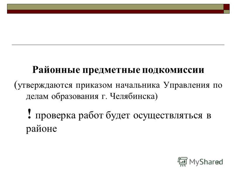 Районные предметные подкомиссии ( утверждаются приказом начальника Управления по делам образования г. Челябинска) ! проверка работ будет осуществляться в районе 40