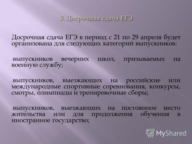 Досрочная сдача ЕГЭ в период с 21 по 29 апреля будет организована для следующих категорий выпускников: - выпускников вечерних школ, призываемых на военную службу; - выпускников, выезжающих на российские или международные спортивные соревнования, конк