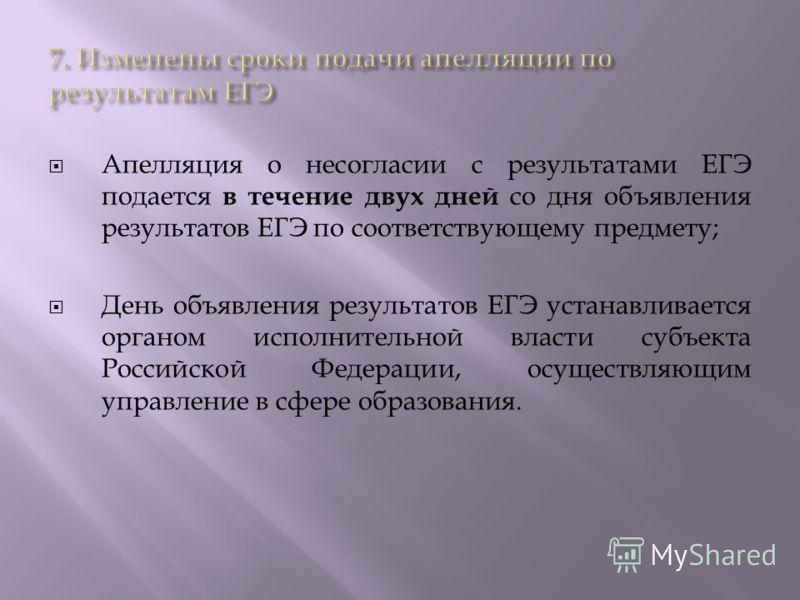 Апелляция о несогласии с результатами ЕГЭ подается в течение двух дней со дня объявления результатов ЕГЭ по соответствующему предмету; День объявления результатов ЕГЭ устанавливается органом исполнительной власти субъекта Российской Федерации, осущес