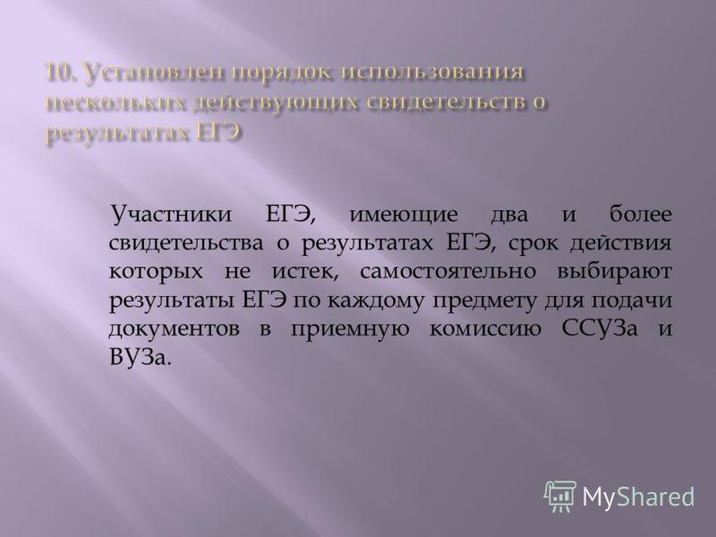 Участники ЕГЭ, имеющие два и более свидетельства о результатах ЕГЭ, срок действия которых не истек, самостоятельно выбирают результаты ЕГЭ по каждому предмету для подачи документов в приемную комиссию ССУЗа и ВУЗа.