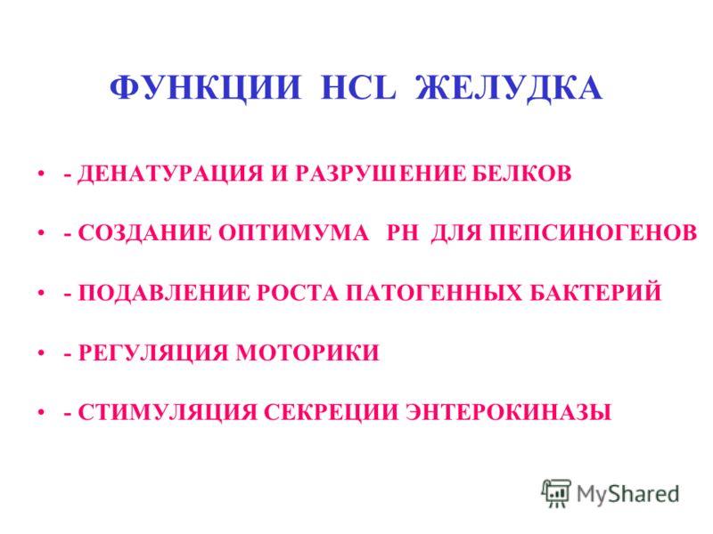 ФУНКЦИИ HCL ЖЕЛУДКА - ДЕНАТУРАЦИЯ И РАЗРУШЕНИЕ БЕЛКОВ - СОЗДАНИЕ ОПТИМУМА РН ДЛЯ ПЕПСИНОГЕНОВ - ПОДАВЛЕНИЕ РОСТА ПАТОГЕННЫХ БАКТЕРИЙ - РЕГУЛЯЦИЯ МОТОРИКИ - СТИМУЛЯЦИЯ СЕКРЕЦИИ ЭНТЕРОКИНАЗЫ