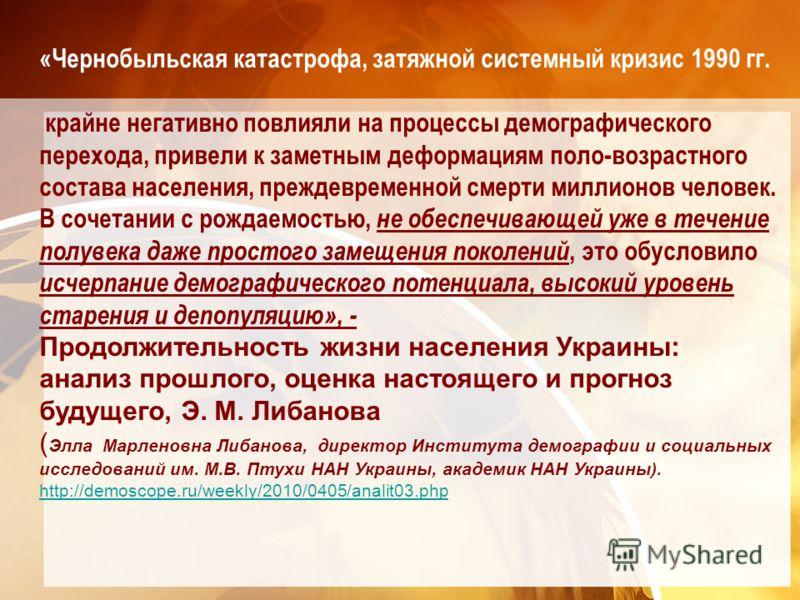 «Чернобыльская катастрофа, затяжной системный кризис 1990 гг. крайне негативно повлияли на процессы демографического перехода, привели к заметным деформациям поло-возрастного состава населения, преждевременной смерти миллионов человек. В сочетании с