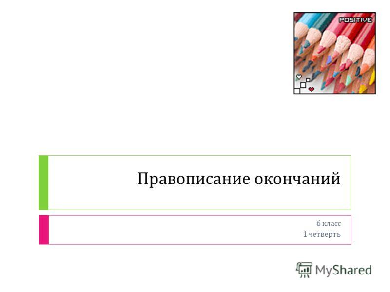 Правописание окончаний 6 класс 1 четверть