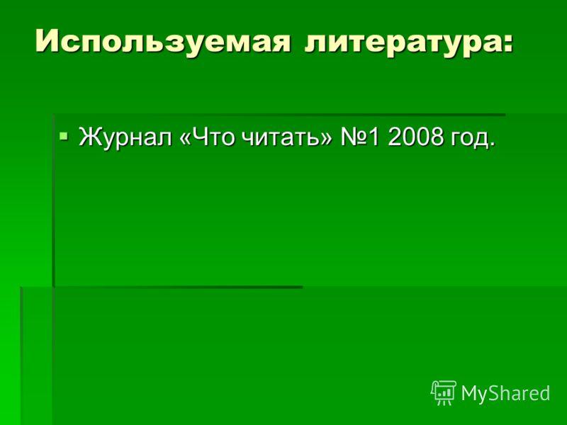 Используемая литература: Журнал «Что читать» 1 2008 год. Журнал «Что читать» 1 2008 год.