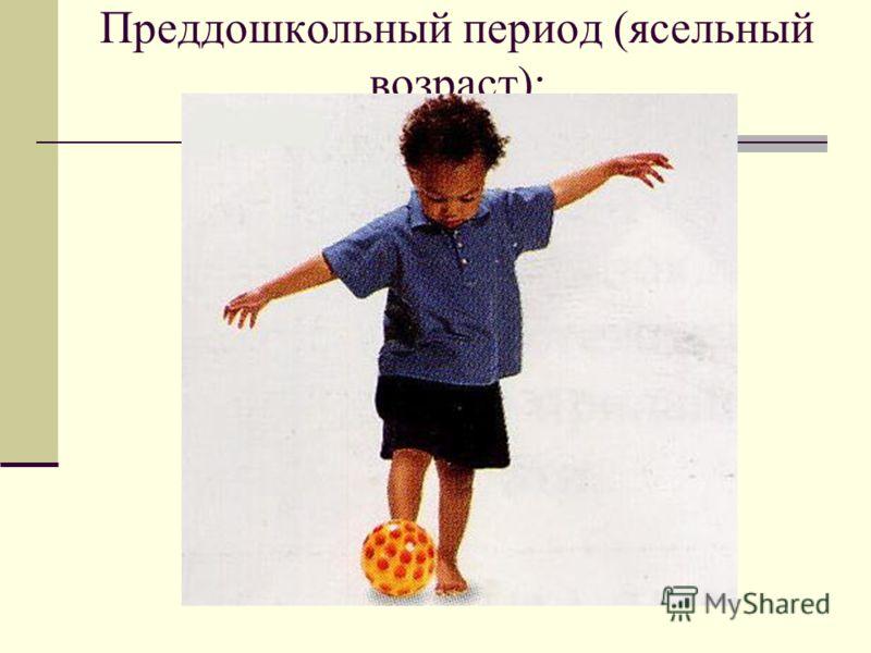 Преддошкольный период (ясельный возраст):