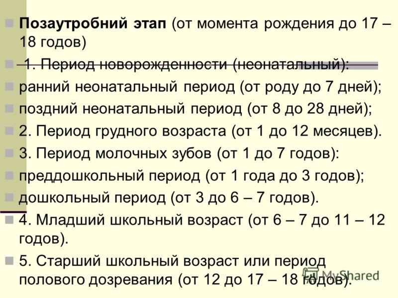 Позаутробний этап (от момента рождения до 17 – 18 годов) 1. Период новорожденности (неонатальный): ранний неонатальный период (от роду до 7 дней); поздний неонатальный период (от 8 до 28 дней); 2. Период грудного возраста (от 1 до 12 месяцев). 3. Пер
