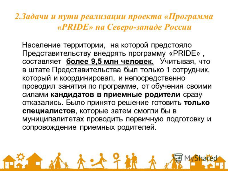 2.Задачи и пути реализации проекта «Программа «PRIDE» на Северо-западе России Население территории, на которой предстояло Представительству внедрять программу «PRIDE», составляет более 9,5 млн человек. Учитывая, что в штате Представительства был толь