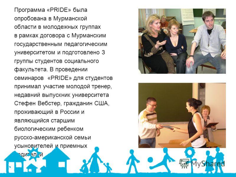 Программа «PRIDE» была опробована в Мурманской области в молодежных группах в рамках договора с Мурманским государственным педагогическим университетом и подготовлено 3 группы студентов социального факультета. В проведении семинаров «PRIDE» для студе
