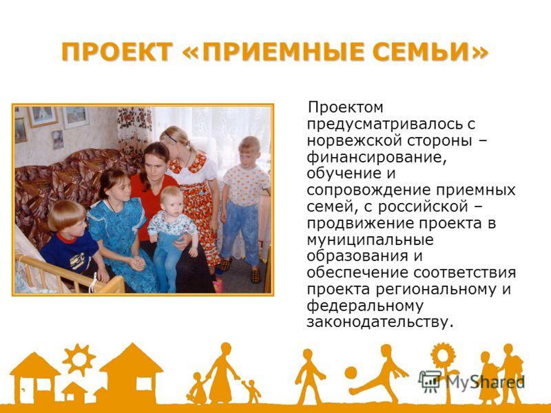 ПРОЕКТ «ПРИЕМНЫЕ СЕМЬИ» Проектом предусматривалось с норвежской стороны – финансирование, обучение и сопровождение приемных семей, с российской – продвижение проекта в муниципальные образования и обеспечение соответствия проекта региональному и федер