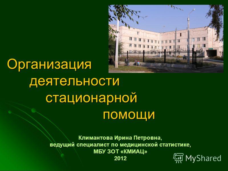 Организация деятельности стационарной помощи Климантова Ирина Петровна, ведущий специалист по медицинской статистике, МБУ ЗОТ «КМИАЦ» 2012