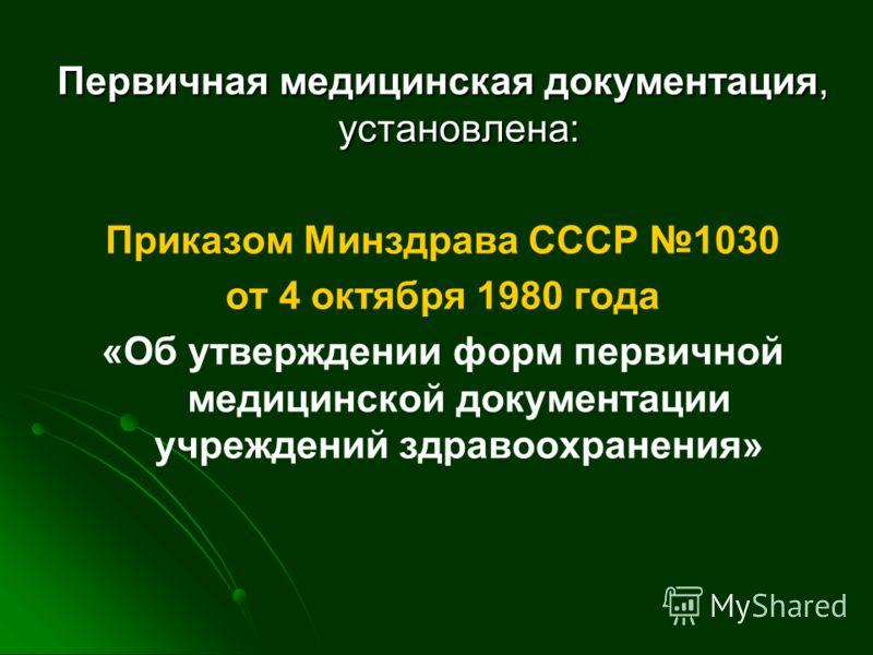 Первичная медицинская документация, установлена: Приказом Минздрава СССР 1030 от 4 октября 1980 года «Об утверждении форм первичной медицинской документации учреждений здравоохранения»