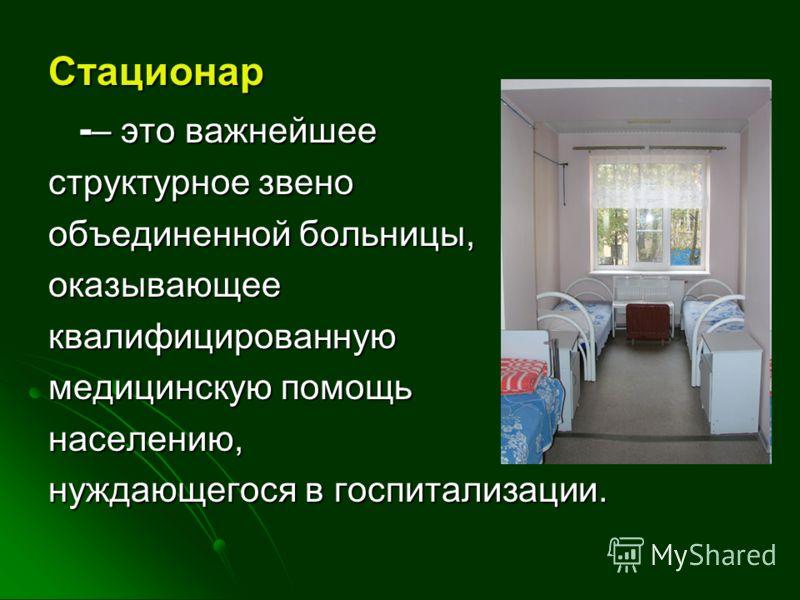 Стационар - – это важнейшее структурное звено объединенной больницы, оказывающееквалифицированную медицинскую помощь населению, нуждающегося в госпитализации.