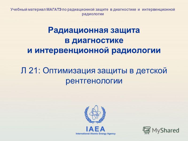 IAEA International Atomic Energy Agency Радиационная защита в диагностике и интервенционной радиологии Л 21: Оптимизация защиты в детской рентгенологии Учебный материал МАГАТЭ по радиационной защите в диагностике и интервенционной радиологии