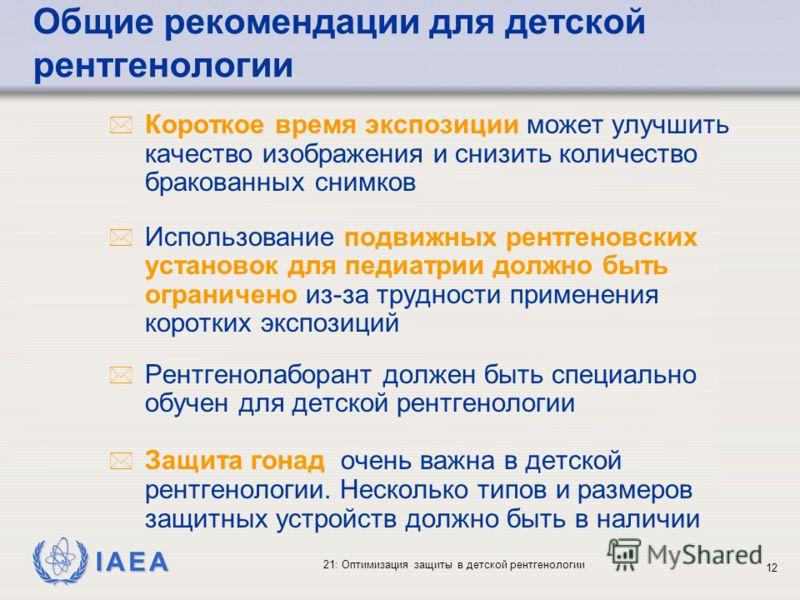 IAEA 21: Оптимизация защиты в детской рентгенологии 12 * Короткое время экспозиции может улучшить качество изображения и снизить количество бракованных снимков * Использование подвижных рентгеновских установок для педиатрии должно быть ограничено из-