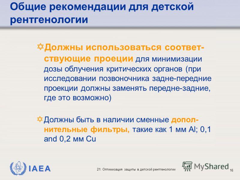 IAEA 21: Оптимизация защиты в детской рентгенологии 16 Y Должны использоваться соответ- ствующие проеции для минимизации дозы облучения критических органов (при исследовании позвоночника задне-передние проекции должны заменять передне-задние, где это