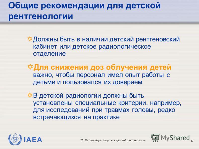 IAEA 21: Оптимизация защиты в детской рентгенологии 17 Y Должны быть в наличии детский рентгеновский кабинет или детское радиологическое отделение Y Для снижения доз облучения детей важно, чтобы персонал имел опыт работы с детьми и пользовался их дов