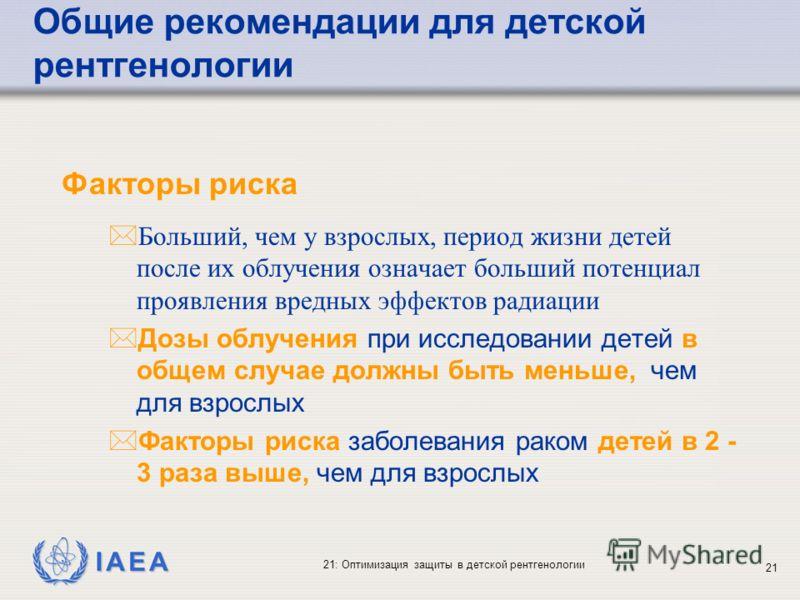 IAEA 21: Оптимизация защиты в детской рентгенологии 21 Факторы риска *Больший, чем у взрослых, период жизни детей после их облучения означает больший потенциал проявления вредных эффектов радиации * Дозы облучения при исследовании детей в общем случа
