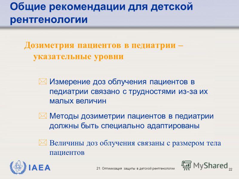 IAEA 21: Оптимизация защиты в детской рентгенологии 22 Дозиметрия пациентов в педиатрии – указательные уровни * Измерение доз облучения пациентов в педиатрии связано с трудностями из-за их малых величин * Методы дозиметрии пациентов в педиатрии должн