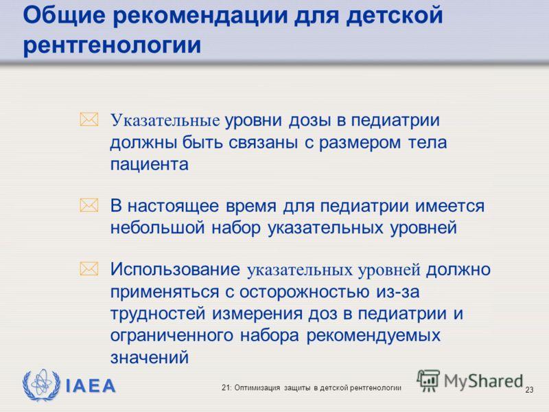 IAEA 21: Оптимизация защиты в детской рентгенологии 23 Указательные уровни дозы в педиатрии должны быть связаны с размером тела пациента *В настоящее время для педиатрии имеется небольшой набор указательных уровней Использование указательных уровней