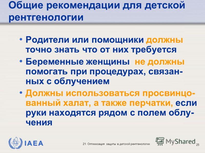 IAEA 21: Оптимизация защиты в детской рентгенологии 25 Общие рекомендации для детской рентгенологии Родители или помощники должны точно знать что от них требуется Беременные женщины не должны помогать при процедурах, связан- ных с облучением Должны и