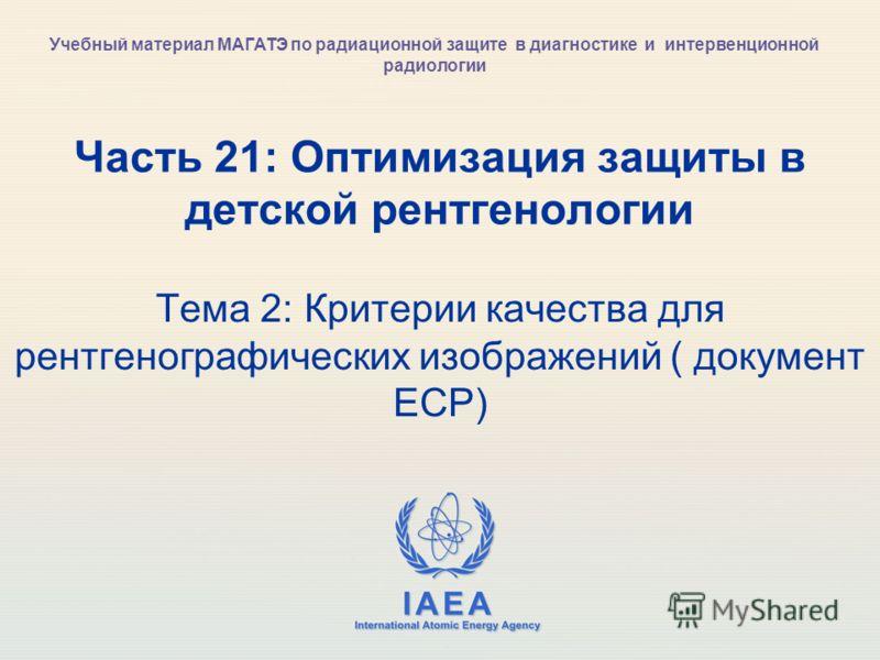 IAEA International Atomic Energy Agency Часть 21: Оптимизация защиты в детской рентгенологии Тема 2: Критерии качества для рентгенографических изображений ( документ ЕСР) Учебный материал МАГАТЭ по радиационной защите в диагностике и интервенционной