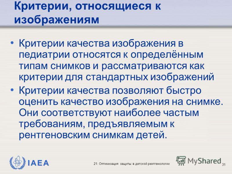 IAEA 21: Оптимизация защиты в детской рентгенологии 31 Критерии, относящиеся к изображениям Критерии качества изображения в педиатрии относятся к определённым типам снимков и рассматриваются как критерии для стандартных изображений Критерии качества