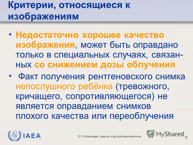 IAEA 21: Оптимизация защиты в детской рентгенологии 36 Критерии, относящиеся к изображениям Недостаточно хорошее качество изображения, может быть оправдано только в специальных случаях, связан- ных со снижением дозы облучения Факт получения рентгенов