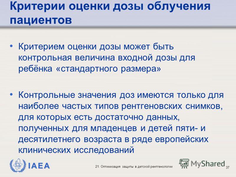 IAEA 21: Оптимизация защиты в детской рентгенологии 37 Критерии оценки дозы облучения пациентов Критерием оценки дозы может быть контрольная величина входной дозы для ребёнка «стандартного размера» Контрольные значения доз имеются только для наиболее