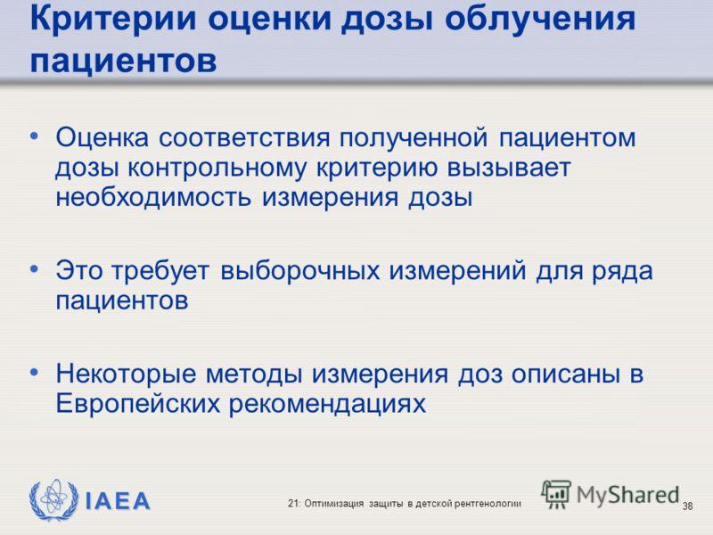 IAEA 21: Оптимизация защиты в детской рентгенологии 38 Критерии оценки дозы облучения пациентов Оценка соответствия полученной пациентом дозы контрольному критерию вызывает необходимость измерения дозы Это требует выборочных измерений для ряда пациен
