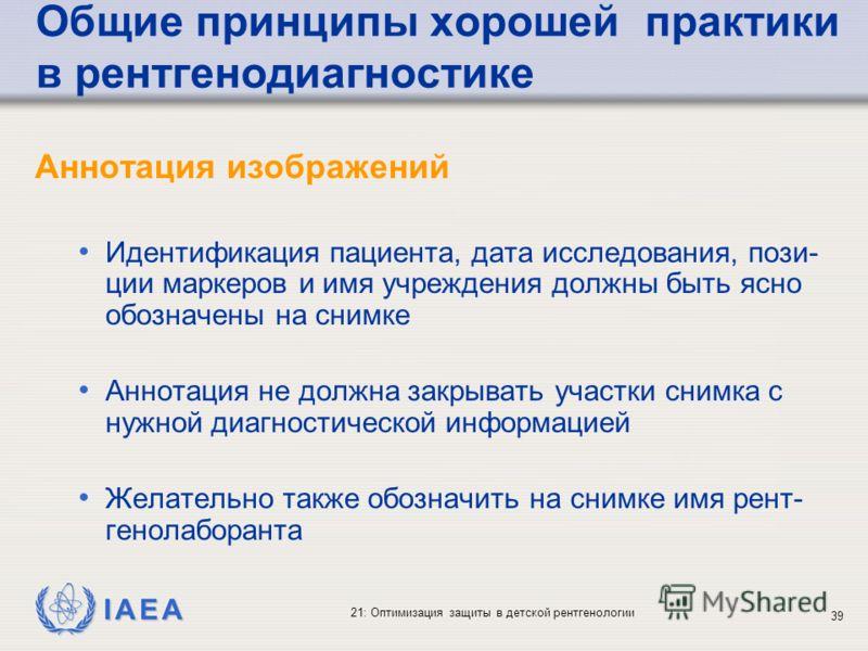 IAEA 21: Оптимизация защиты в детской рентгенологии 39 Общие принципы хорошей практики в рентгенодиагностике Аннотация изображений Идентификация пациента, дата исследования, пози- ции маркеров и имя учреждения должны быть ясно обозначены на снимке Ан