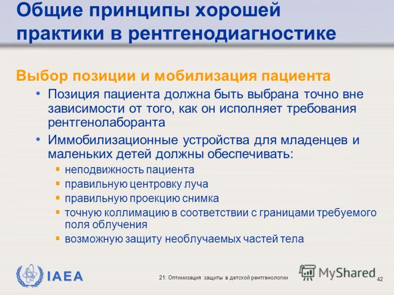 IAEA 21: Оптимизация защиты в детской рентгенологии 42 Общие принципы хорошей практики в рентгенодиагностике Выбор позиции и мобилизация пациента Позиция пациента должна быть выбрана точно вне зависимости от того, как он исполняет требования рентгено