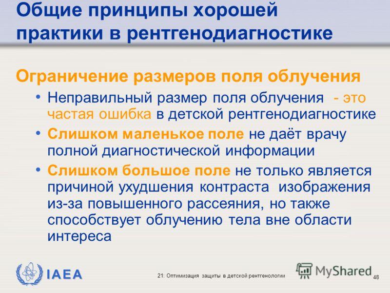 IAEA 21: Оптимизация защиты в детской рентгенологии 48 Общие принципы хорошей практики в рентгенодиагностике Ограничение размеров поля облучения Неправильный размер поля облучения - это частая ошибка в детской рентгенодиагностике Слишком маленькое по