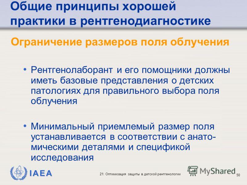 IAEA 21: Оптимизация защиты в детской рентгенологии 50 Общие принципы хорошей практики в рентгенодиагностике Ограничение размеров поля облучения Рентгенолаборант и его помощники должны иметь базовые представления о детских патологиях для правильного