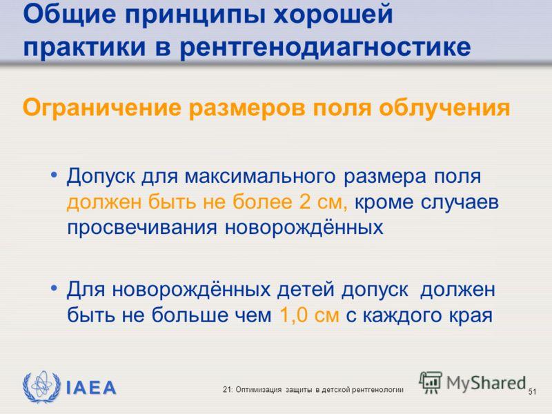IAEA 21: Оптимизация защиты в детской рентгенологии 51 Общие принципы хорошей практики в рентгенодиагностике Ограничение размеров поля облучения Допуск для максимального размера поля должен быть не более 2 см, кроме случаев просвечивания новорождённы