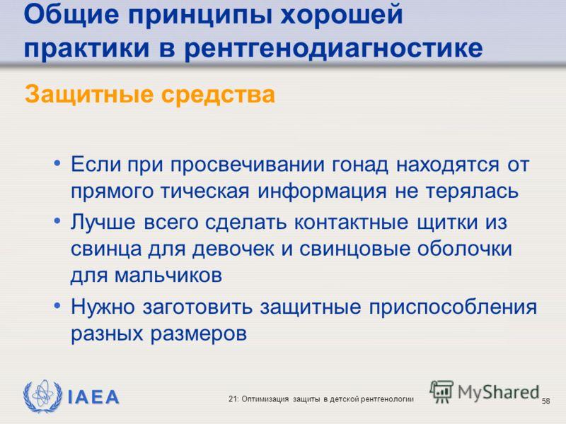 IAEA 21: Оптимизация защиты в детской рентгенологии 58 Общие принципы хорошей практики в рентгенодиагностике Защитные средства Если при просвечивании гонад находятся от прямого тическая информация не терялась Лучше всего сделать контактные щитки из с