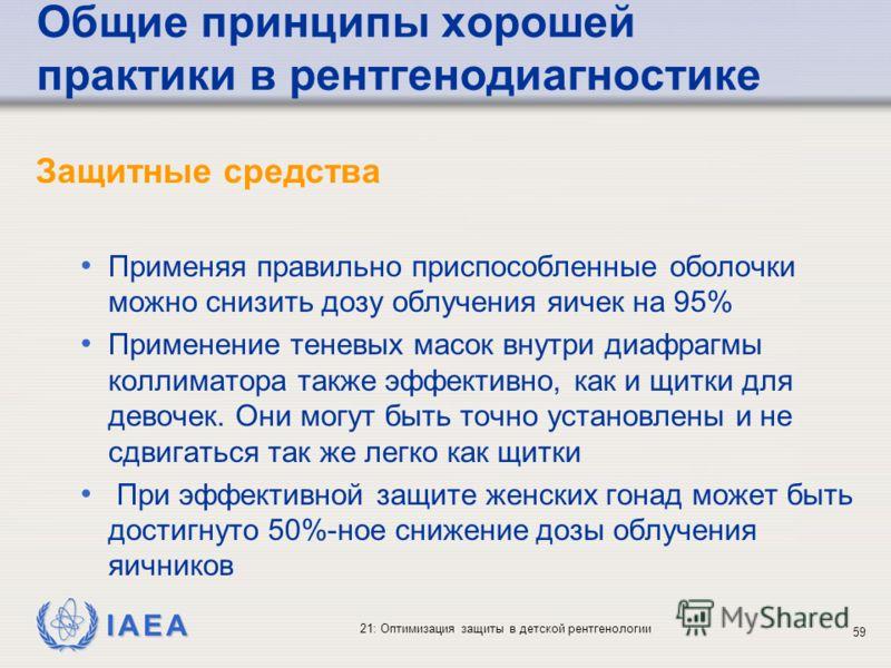 IAEA 21: Оптимизация защиты в детской рентгенологии 59 Общие принципы хорошей практики в рентгенодиагностике Защитные средства Применяя правильно приспособленные оболочки можно снизить дозу облучения яичек на 95% Применение теневых масок внутри диафр