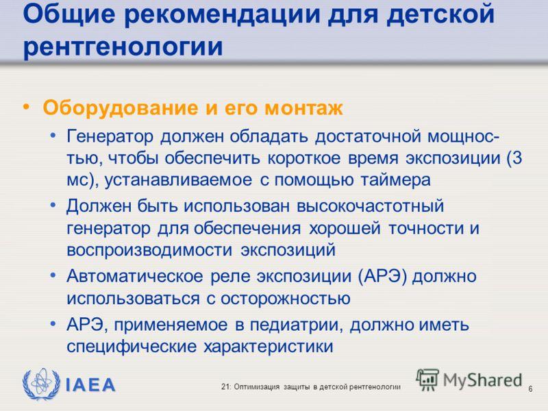 IAEA 21: Оптимизация защиты в детской рентгенологии 6 Общие рекомендации для детской рентгенологии Оборудование и его монтаж Генератор должен обладать достаточной мощнос- тью, чтобы обеспечить короткое время экспозиции (3 мс), устанавливаемое с помощ