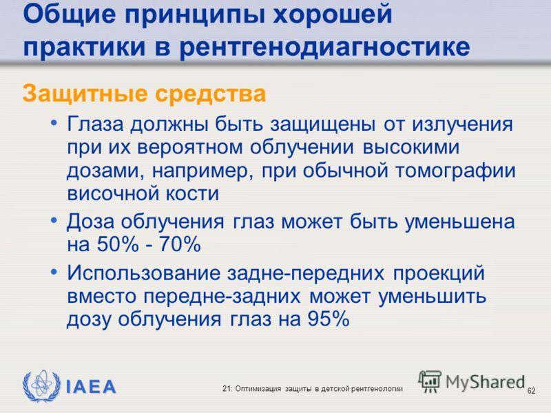 IAEA 21: Оптимизация защиты в детской рентгенологии 62 Общие принципы хорошей практики в рентгенодиагностике Защитные средства Глаза должны быть защищены от излучения при их вероятном облучении высокими дозами, например, при обычной томографии височн