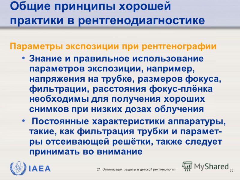 IAEA 21: Оптимизация защиты в детской рентгенологии 65 Общие принципы хорошей практики в рентгенодиагностике Параметры экспозиции при рентгенографии Знание и правильное использование параметров экспозиции, например, напряжения на трубке, размеров фок